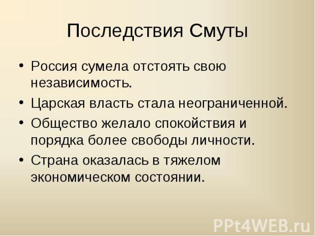 Россия сумела отстоять свою независимость.Россия сумела отстоять свою независимость.Царская власть стала неограниченной.Общество желало спокойствия и порядка более свободы личности.Страна оказалась в тяжелом экономическом состоянии.