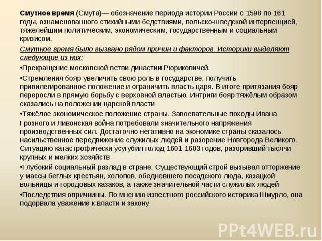 Смутное время(Смута)— обозначение периодаистории Россиис1598по161 годы, ознаменованногостихийными бедствиями, польско-шведской интервенцией, тяжелейшимполитическим,экономическим,государственнымисоциальным кризисом.Смутное время было вызв…