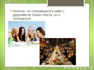Конечно, ты собираешься в кафе с друзьями не только поесть, но и пообщаться. Кон