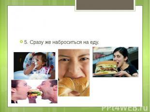 5. Сразу же наброситься на еду.