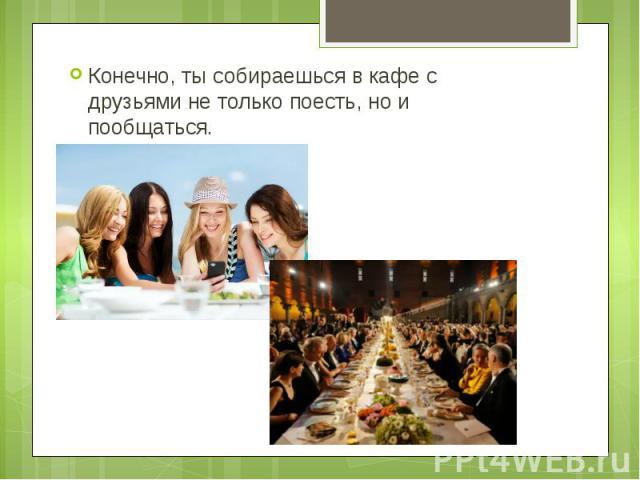 Конечно, ты собираешься в кафе с друзьями не только поесть, но и пообщаться. Конечно, ты собираешься в кафе с друзьями не только поесть, но и пообщаться.