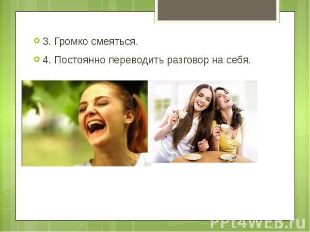 3. Громко смеяться. 3. Громко смеяться. 4. Постоянно переводить разговор на себя.