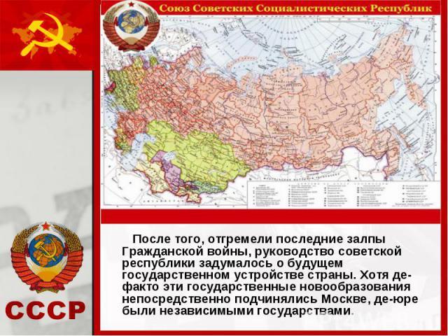 После того, отгремели последние залпы Гражданской войны, руководство советской республики задумалось о будущем государственном устройстве страны. Хотя де-факто эти государственные новообразования непосредственно подчинялись Москве, де-юре были незав…