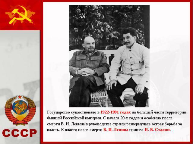 Государство существовало в 1922-1991 годах на большей части территории Государство существовало в 1922-1991 годах на большей части территории бывшей Российской империи. С начала 20-х годов и особенно после смерти В. И. Ленина в руководстве страны ра…