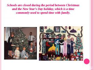 Schools are closed during the period between Christmas and theNew Year's D