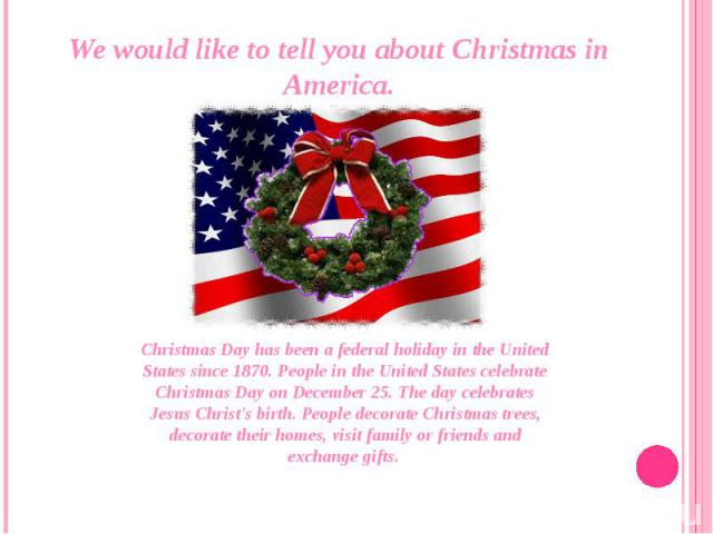 We would like to tell you about Christmas in America.