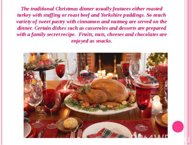 The traditional Christmas dinner usually features either roasted turkey with stuffing or roast beef and Yorkshire puddings. So much variety of sweet pastry with cinnamon and nutmeg are served on the dinner. Certain dishes such as casseroles and dess…