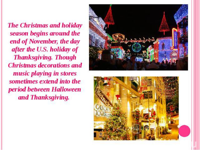 The Christmas and holiday season begins around the end of November, the day after theU.S. holiday of Thanksgiving. Though Christmas decorations and music playing in stores sometimes extend into the period between Halloween and Thanksgiving. Th…