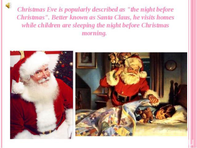 """Christmas Eve is popularly described as """"the night before Christmas"""". Better known as Santa Claus, he visits homes while children are sleeping the night before Christmas morning. Christmas Eve is popularly described as """"the night befo…"""