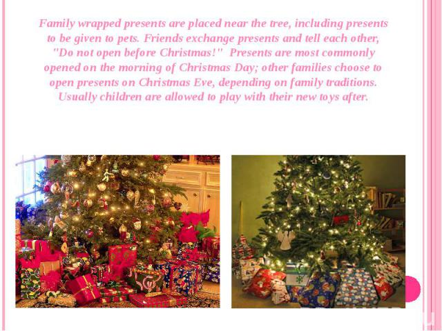 """Family wrapped presents are placed near the tree, including presents to be given to pets.Friends exchange presents and tell each other, """"Do not open before Christmas!"""" Presents are most commonly opened on the morning of Christmas Day…"""
