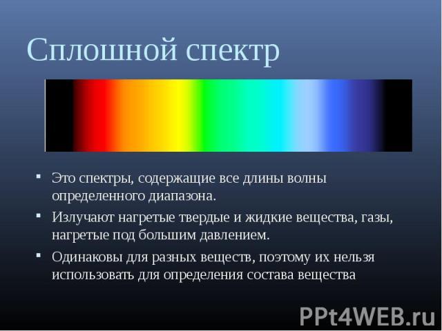 Это спектры, содержащие все длины волны определенного диапазона. Это спектры, содержащие все длины волны определенного диапазона. Излучают нагретые твердые и жидкие вещества, газы, нагретые под большим давлением. Одинаковы для разных веществ, поэтом…