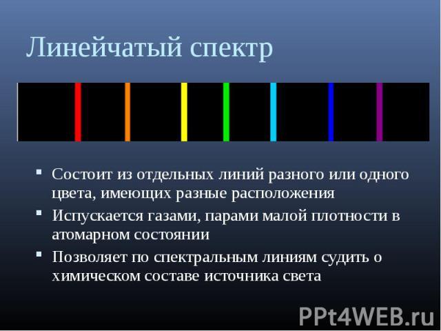 Состоит из отдельных линий разного или одного цвета, имеющих разные расположения Состоит из отдельных линий разного или одного цвета, имеющих разные расположения Испускается газами, парами малой плотности в атомарном состоянии Позволяет по спектраль…