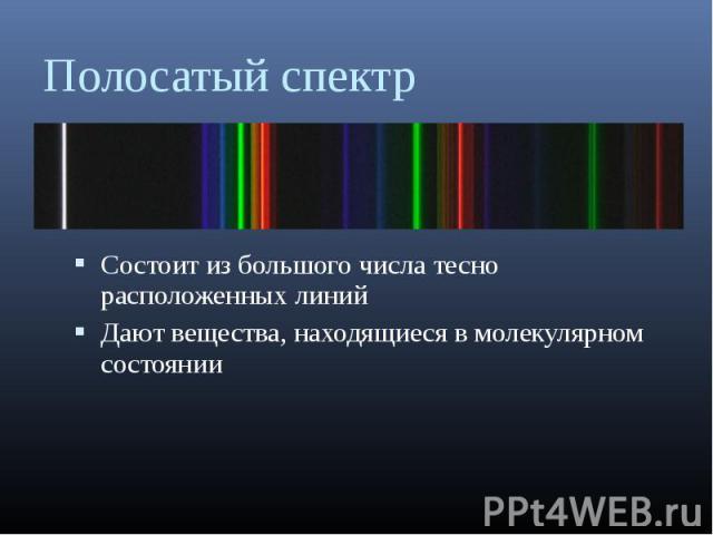 Состоит из большого числа тесно расположенных линий Состоит из большого числа тесно расположенных линий Дают вещества, находящиеся в молекулярном состоянии