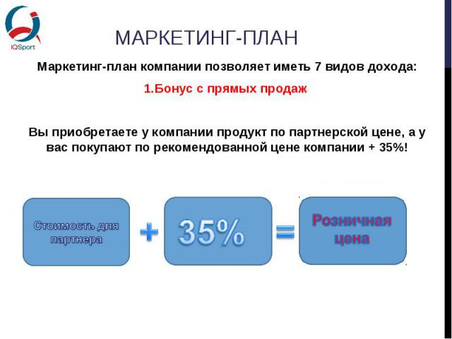 Маркетинг-план компании позволяет иметь 7 видов дохода:Маркетинг-план компании позволяет иметь 7 видов дохода:Бонус с прямых продаж Вы приобретаете у компании продукт по партнерской цене, а у вас покупают по рекомендованной цене компании + 35%!