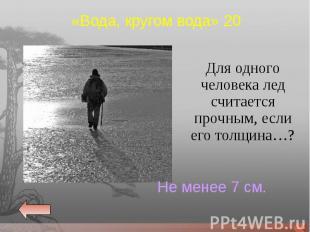 Для одного человека лед считается прочным, если его толщина…? Для одного человек