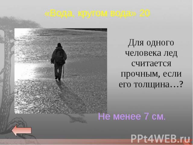 Для одного человека лед считается прочным, если его толщина…? Для одного человека лед считается прочным, если его толщина…?