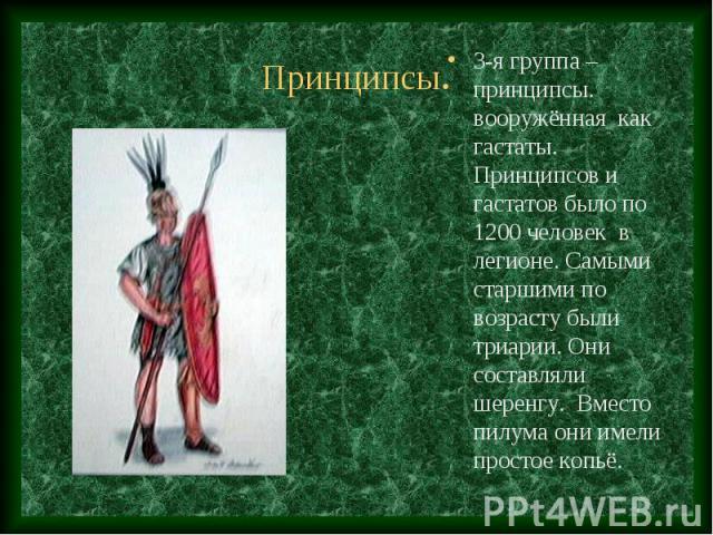 3-я группа – принципсы. вооружённая как гастаты. Принципсов и гастатов было по 1200 человек в легионе. Самыми старшими по возрасту были триарии. Они составляли шеренгу. Вместо пилума они имели простое копьё. 3-я группа – принципсы. вооружённая как г…