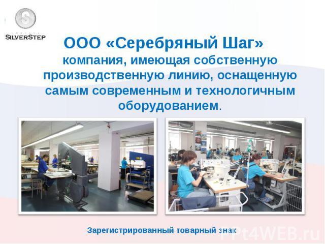 ООО «Серебряный Шаг» компания, имеющая собственную производственную линию, оснащенную самым современным и технологичным оборудованием.