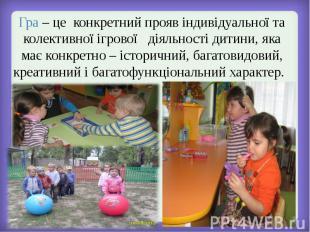 Гра – це конкретний прояв індивідуальної та колективної ігрової діяльності дитин