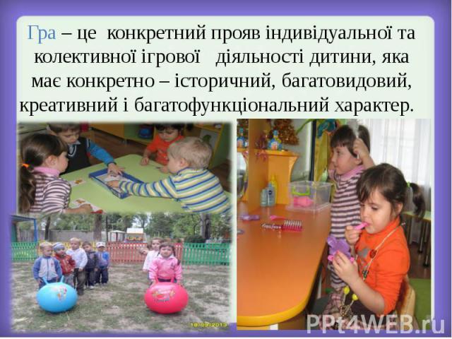 Гра – це конкретний прояв індивідуальної та колективної ігрової діяльності дитини, яка має конкретно – історичний, багатовидовий,креативний і багатофункціональний характер.