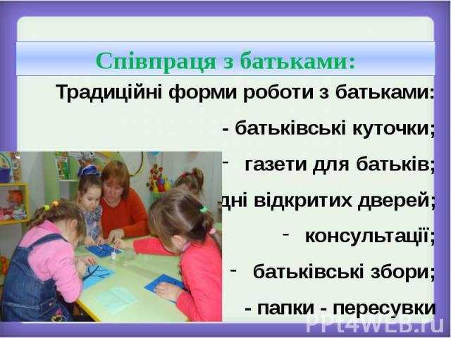 Традиційні форми роботи з батьками:- батьківські куточки;газети для батьків;дні відкритих дверей;консультації;батьківські збори;- папки - пересувки