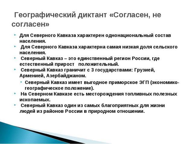Географический диктант «Согласен, не согласен» Для Северного Кавказа характерен однонациональный состав населения. Для Северного Кавказа характерна самая низкая доля сельского населения. Северный Кавказ – это единственный регион России, где естестве…