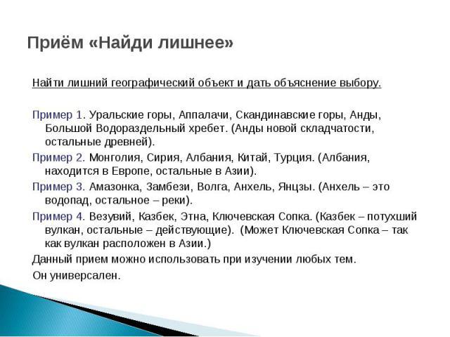 Приём «Найди лишнее» Найти лишний географический объект и дать объяснение выбору. Пример 1. Уральские горы, Аппалачи, Скандинавские горы, Анды, Большой Водораздельный хребет. (Анды новой складчатости, остальные древней). Пример 2. Монголия, Сирия, А…