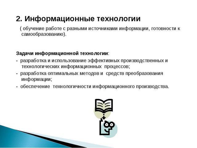 2. Информационные технологии 2. Информационные технологии ( обучение работе с разными источниками информации, готовности к самообразованию). Задачи информационнойтехнологии: -разработка и использование эффективных производственных …