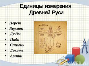 Единицы измерения Древней РусиПерстВершок Дюйм Пядь Сажень Локоть Аршин