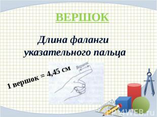 ВЕРШОК Длина фаланги указательного пальца 1 вершок = 4,45 см