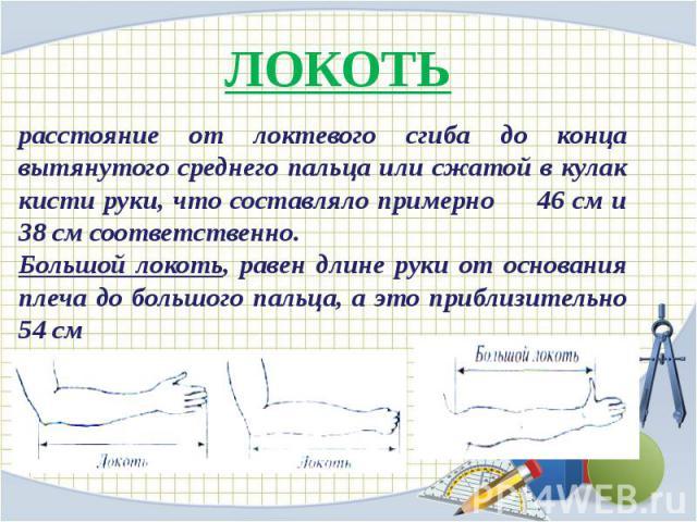ЛОКОТЬ расстояние от локтевого сгиба до конца вытянутого среднего пальца или сжатой в кулак кисти руки, что составляло примерно 46 см и 38 см соответственно.Большой локоть, равен длине руки от основания плеча до большого пальца, а это приблизительно 54 см