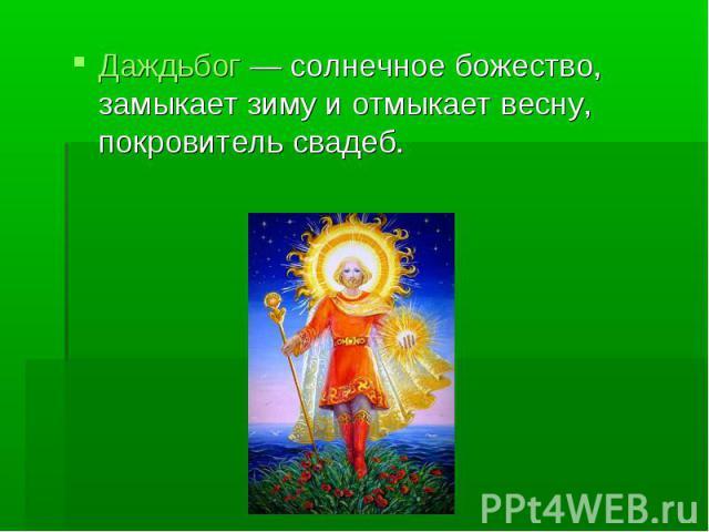 Даждьбог— солнечное божество, замыкает зиму и отмыкает весну, покровитель свадеб.