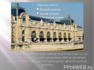 Le musée d'Orsay est un musée national situé à Paris, sur la rive gauche de la S