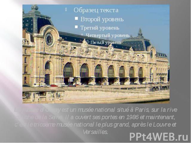 Le musée d'Orsay est un musée national situé à Paris, sur la rive gauche de la Seine. Il a ouvert ses portes en 1986 et maintenant, c'est le triosème musée national le plus grand, après le Louvre et Versailles. Le musée d'Orsay est un musée national…