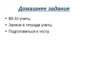 Домашнее задание§9-10 учить;Записи в тетради учить;Подготовиться к тесту.