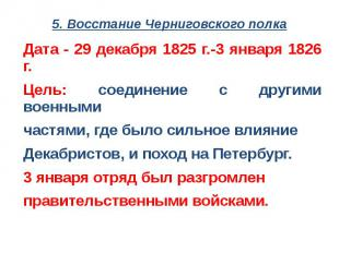 5. Восстание Черниговского полкаДата - 29 декабря 1825 г.-3 января 1826 г.Цель: