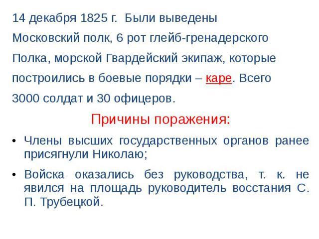 14 декабря 1825 г. Были выведены 14 декабря 1825 г. Были выведены Московский полк, 6 рот глейб-гренадерского Полка, морской Гвардейский экипаж, которые построились в боевые порядки – каре. Всего 3000 солдат и 30 офицеров.Причины поражения:Члены высш…