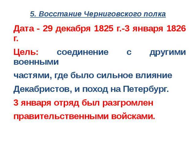 5. Восстание Черниговского полкаДата - 29 декабря 1825 г.-3 января 1826 г.Цель: соединение с другими военными частями, где было сильное влияние Декабристов, и поход на Петербург.3 января отряд был разгромлен правительственными войсками.