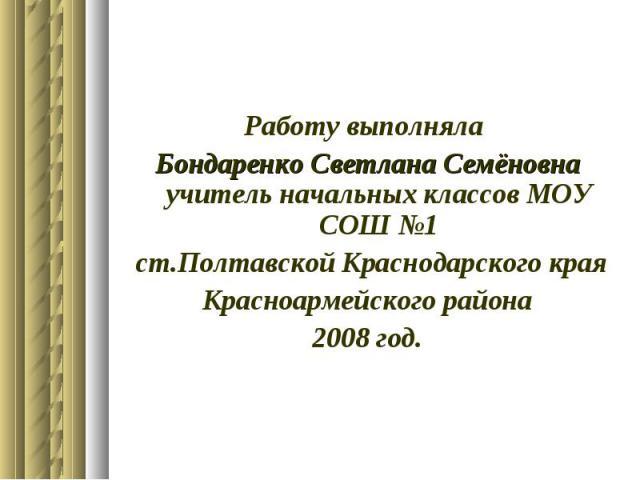 Работу выполняла Бондаренко Светлана Семёновна учитель начальных классов МОУ СОШ №1 ст.Полтавской Краснодарского края Красноармейского района 2008 год.