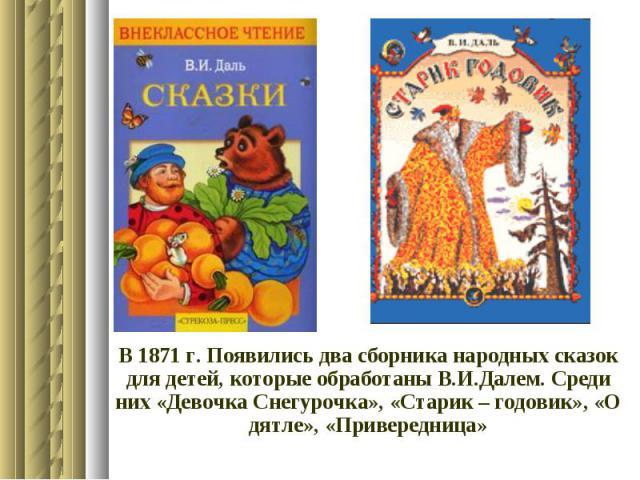 В 1871 г. Появились два сборника народных сказок для детей, которые обработаны В.И.Далем. Среди них «Девочка Снегурочка», «Старик – годовик», «О дятле», «Привередница»