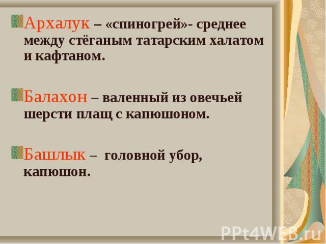 Архалук – «спиногрей»- среднее между стёганым татарским халатом и кафтаном. Архалук – «спиногрей»- среднее между стёганым татарским халатом и кафтаном. Балахон – валенный из овечьей шерсти плащ с капюшоном. Башлык – головной убор, капюшон.