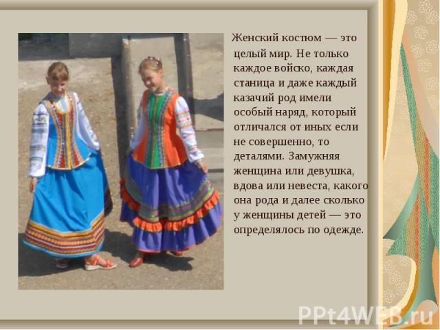Женский костюм — это целый мир. Не только каждое войско, каждая станица и даже каждый казачий род имели особый наряд, который отличался от иных если не совершенно, то деталями. Замужняя женщина или девушка, вдова или невеста, какого она рода и далее…