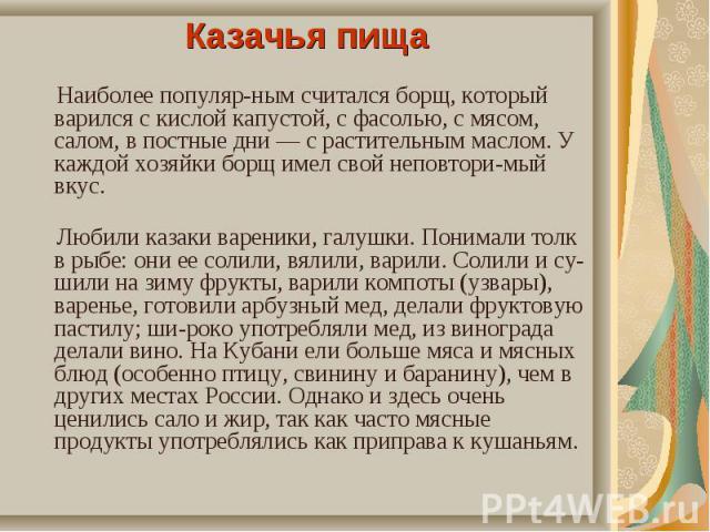Казачья пища Казачья пища Наиболее популярным считался борщ, который варился с кислой капустой, с фасолью, с мясом, салом, в постные дни — с растительным маслом. У каждой хозяйки борщ имел свой неповторимый вкус. Любили казаки вареники, га…