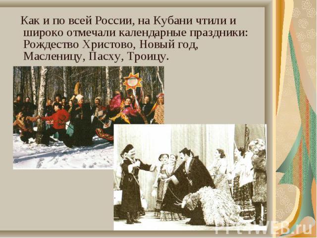 Как и по всей России, на Кубани чтили и широко отмечали календарные праздники: Рождество Христово, Новый год, Масленицу, Пасху, Троицу. Как и по всей России, на Кубани чтили и широко отмечали календарные праздники: Рождество Христово, Новый год, Мас…