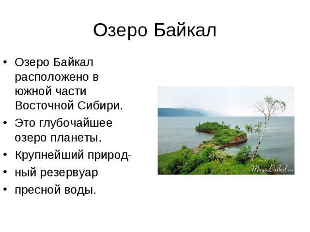 Озеро Байкал расположено в южной части Восточной Сибири. Озеро Байкал расположено в южной части Восточной Сибири. Это глубочайшее озеро планеты. Крупнейший природ- ный резервуар пресной воды.