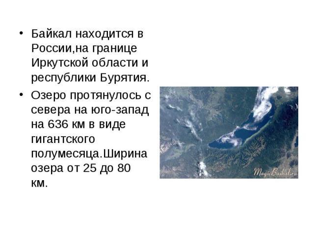 Байкал находится в России,на границе Иркутской области и республики Бурятия. Байкал находится в России,на границе Иркутской области и республики Бурятия. Озеро протянулось с севера на юго-запад на 636 км в виде гигантского полумесяца.Ширина озера от…