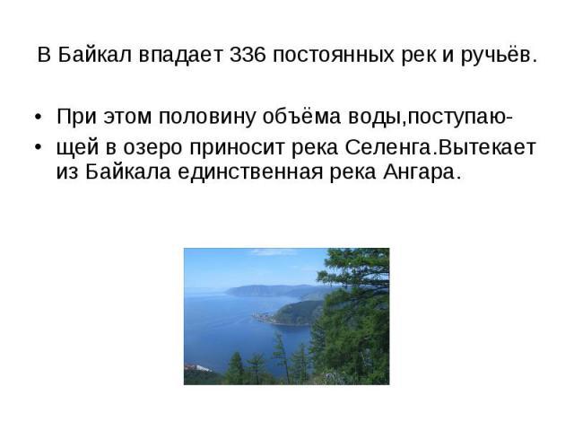 При этом половину объёма воды,поступаю- При этом половину объёма воды,поступаю- щей в озеро приносит река Селенга.Вытекает из Байкала единственная река Ангара.