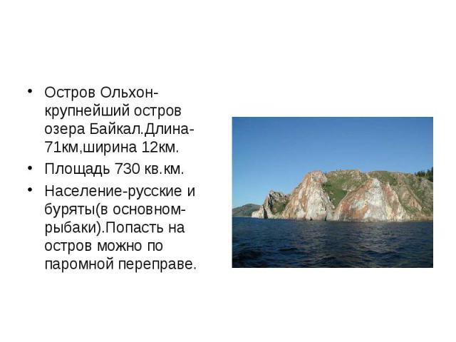 Остров Ольхон-крупнейший остров озера Байкал.Длина-71км,ширина 12км. Остров Ольхон-крупнейший остров озера Байкал.Длина-71км,ширина 12км. Площадь 730 кв.км. Население-русские и буряты(в основном-рыбаки).Попасть на остров можно по паромной переправе.