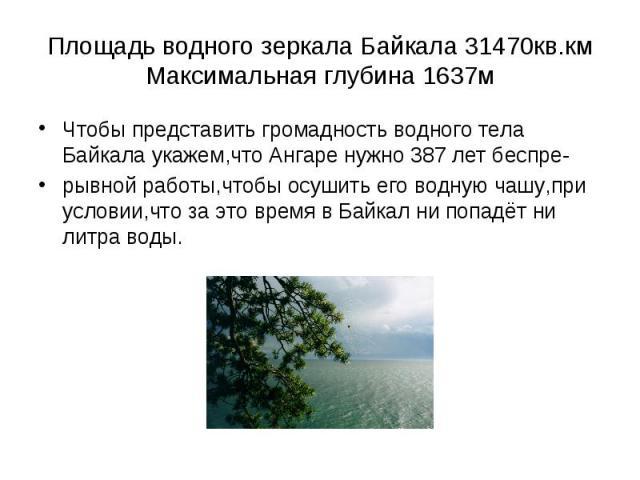 Чтобы представить громадность водного тела Байкала укажем,что Ангаре нужно 387 лет беспре- Чтобы представить громадность водного тела Байкала укажем,что Ангаре нужно 387 лет беспре- рывной работы,чтобы осушить его водную чашу,при условии,что за это …