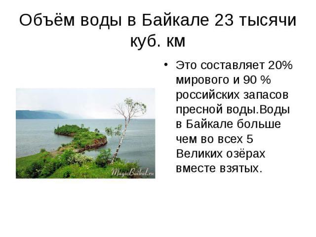 Это составляет 20% мирового и 90 % российских запасов пресной воды.Воды в Байкале больше чем во всех 5 Великих озёрах вместе взятых. Это составляет 20% мирового и 90 % российских запасов пресной воды.Воды в Байкале больше чем во всех 5 Великих озёра…